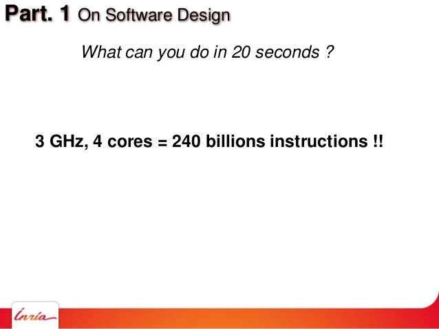 Part. 1 On Software Design What can you do in 20 seconds ? 3 GHz, 4 cores = 240 billions instructions !!