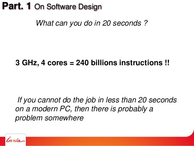 Part. 1 On Software Design If you cannot do the job in less than 20 seconds on a modern PC, then there is probably a probl...