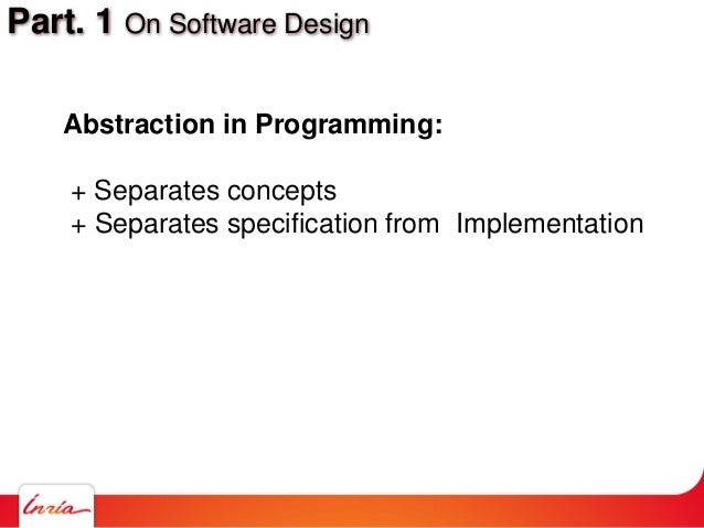 Part. 1 On Software Design Abstraction in Programming: + Separates concepts + Separates specification from Implementation