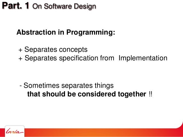 Part. 1 On Software Design Abstraction in Programming: + Separates concepts + Separates specification from Implementation ...
