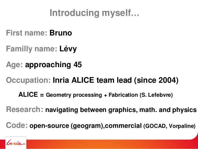Introducing myself… First name: Bruno Familly name: Lévy Age: approaching 45 Occupation: Inria ALICE team lead (since 2004...