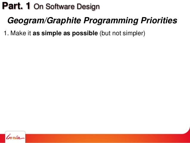 Part. 1 On Software Design Geogram/Graphite Programming Priorities 1. Make it as simple as possible (but not simpler)