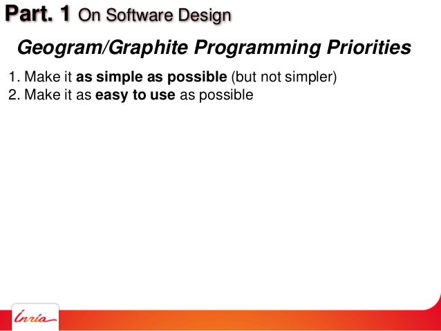 Part. 1 On Software Design 1. Make it as simple as possible (but not simpler) 2. Make it as easy to use as possible Geogra...