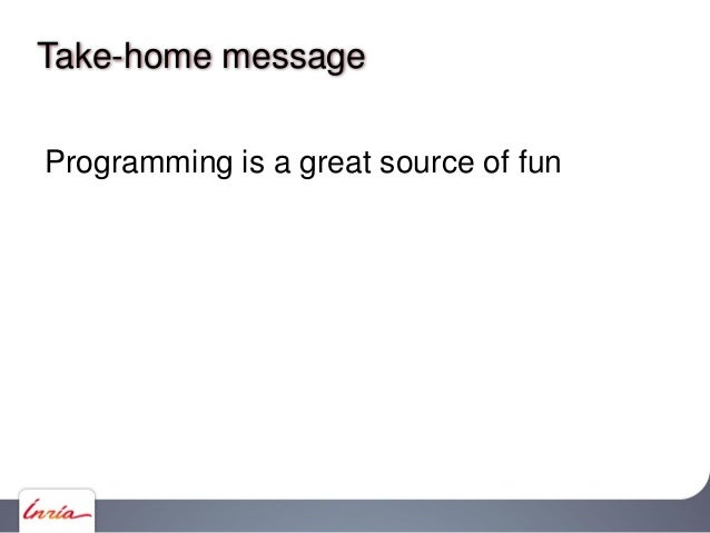 Take-home message Programming is a great source of fun Futuristic programming principles (make it fun for your users as we...
