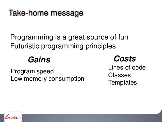 Take-home message Programming is a great source of fun Futuristic programming principles Program speed Low memory consumpt...