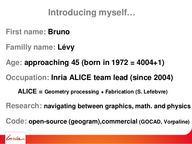 Introducing myself… First name: Bruno Familly name: Lévy Age: approaching 45 (born in 1972 = 4004+1) Occupation: Inria ALI...