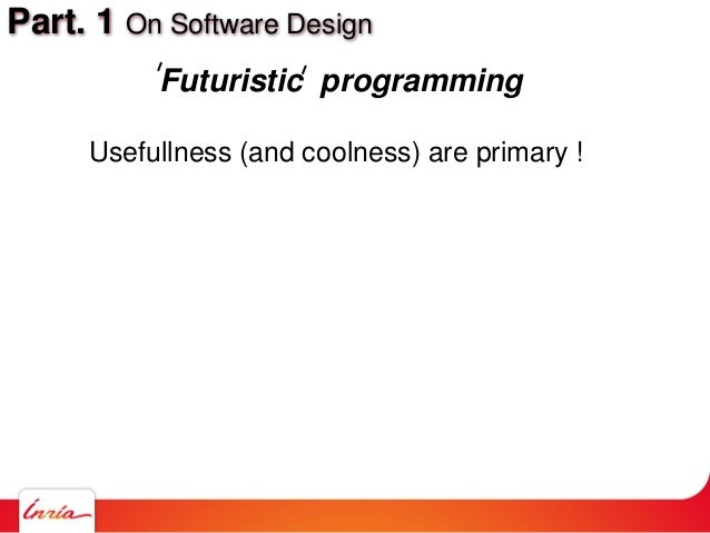 Part. 1 On Software Design Futuristic programming Usefullness (and coolness) are primary !
