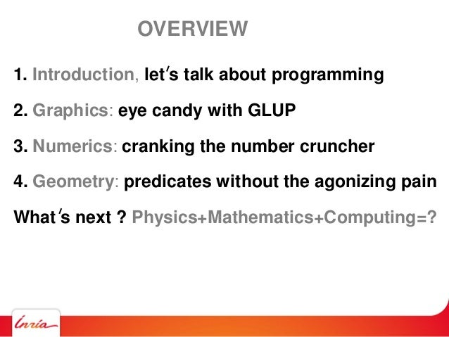 OVERVIEW 1. Introduction, let s talk about programming 2. Graphics: eye candy with GLUP 3. Numerics: cranking the number c...