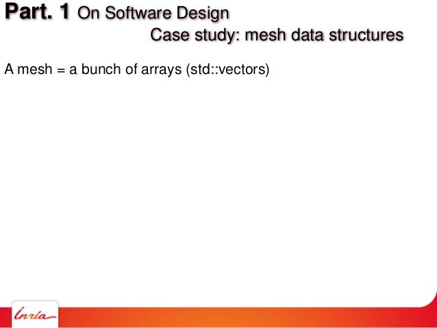 A mesh = a bunch of arrays (std::vectors) Part. 1 On Software Design Case study: mesh data structures