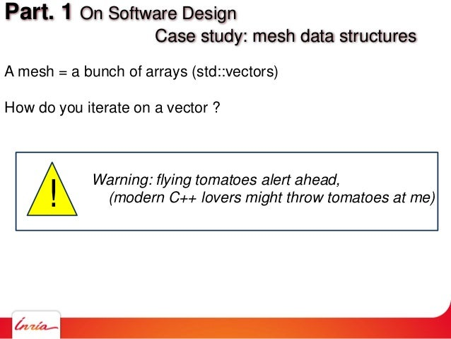 A mesh = a bunch of arrays (std::vectors) How do you iterate on a vector ? Part. 1 On Software Design Case study: mesh dat...