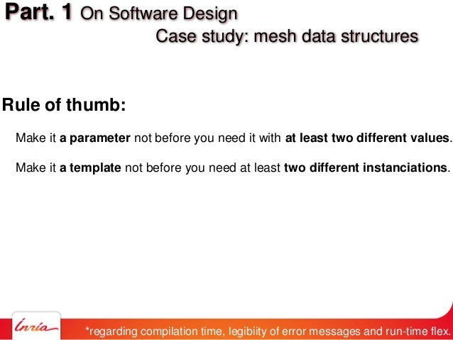 Part. 1 On Software Design Case study: mesh data structures Rule of thumb: Make it a parameter not before you need it with...