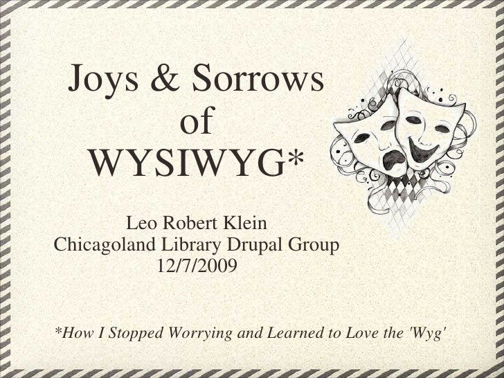 Leo Robert Klein Chicagoland Library Drupal Group 12/7/2009 Joys & Sorrows of WYSIWYG* *How I Stopped Worrying and Learned...