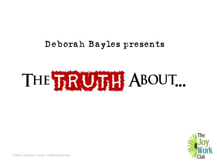 Deborah Bayles presents           The                     TRUTH About...   ©2009, Deborah L. Bayles. All Rights Reserved.