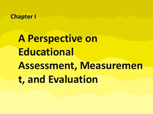 A Perspective on Educational Assessment, Measuremen t, and Evaluation Chapter I