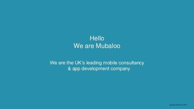 Copyright Mubaloo Ltd 2015 Hello We are Mubaloo We are the UK's leading mobile consultancy & app development company