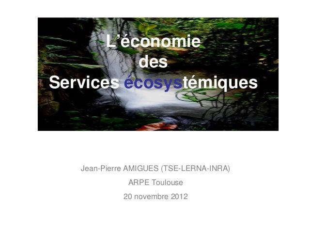 L'économie           desServices écosystémiques   Jean-Pierre AMIGUES (TSE-LERNA-INRA)              ARPE Toulouse         ...