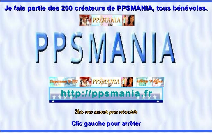 http://ppsmania.fr Clic gauche pour arrêter Je fais partiedes 200 créateurs de PPSMANIA, tous bénévoles. Chris vous remer...