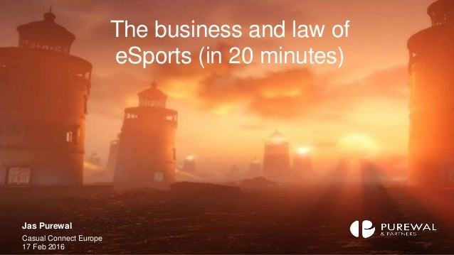 The business and law of eSports (in 20 minutes) Jas Purewal Casual Connect Europe 17 Feb 2016