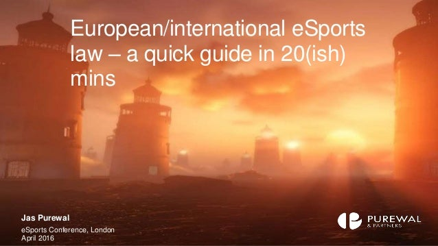 European/international eSports law – a quick guide in 20(ish) mins Jas Purewal eSports Conference, London April 2016