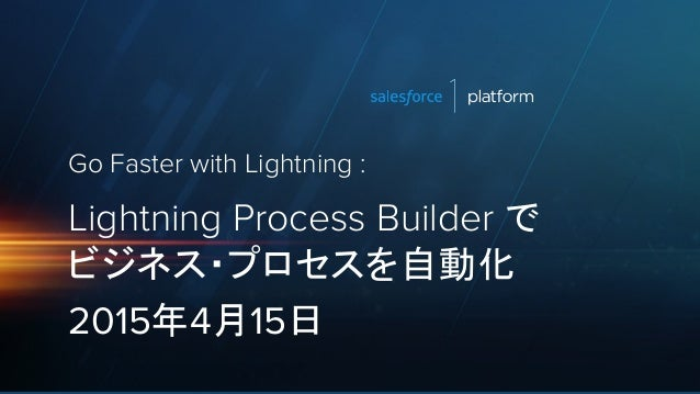 Go Faster with Lightning : Lightning Process Builder で ビジネス・プロセスを自動化 2015年4月15日