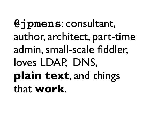 @jpmens: consultant, author, architect, part-time admin, small-scale fiddler, loves LDAP, DNS, plain text, and things that ...