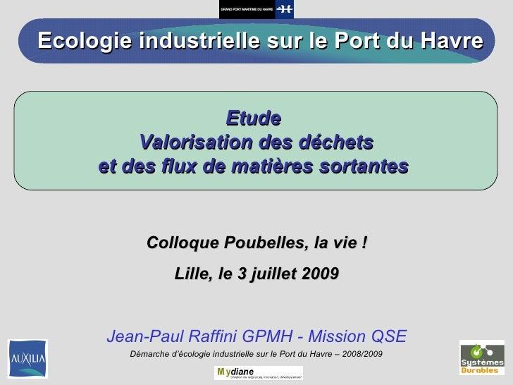 Colloque Poubelles, la vie ! Lille, le 3 juillet 2009 Jean-Paul Raffini GPMH - Mission QSE Etude  Valorisation des déchets...