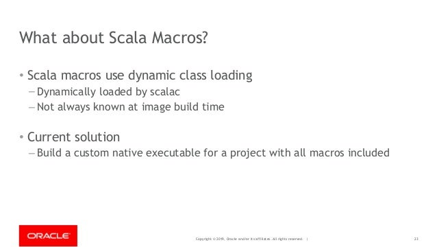 Copyright © 2019, Oracle and/or its affiliates. All rights reserved. | What about Scala Macros? • Scala macros use dynamic...