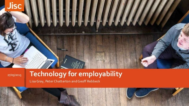Lisa Gray, Peter Chatterton and Geoff Rebbeck Technology for employability27/05/2015