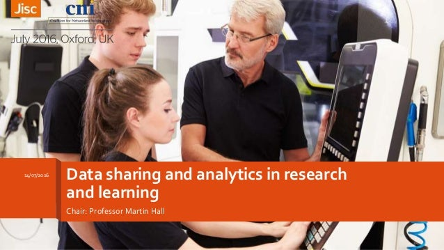 Data sharing and analytics in research and learning Chair: Professor Martin Hall 14/07/2016 1