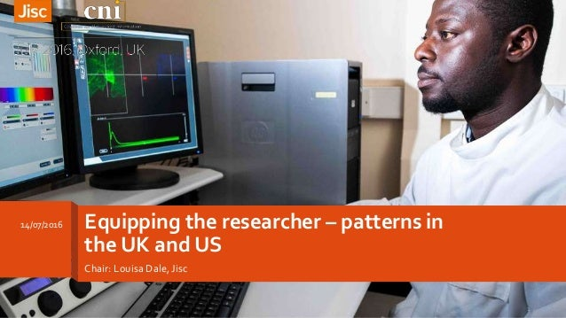 Equipping the researcher – patterns in the UK and US Chair: Louisa Dale, Jisc 14/07/2016 1