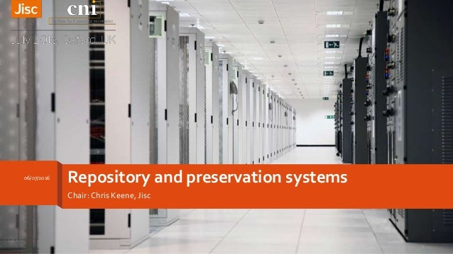 Repository and preservation systems Chair: Chris Keene, Jisc 06/07/2016 1