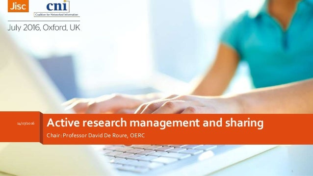 Active research management and sharing Chair: Professor David De Roure, OERC 14/07/2016 1