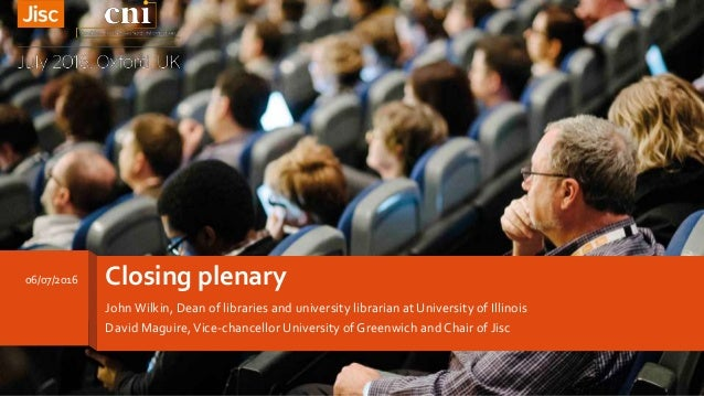 Closing plenary JohnWilkin, Dean of libraries and university librarian at University of Illinois David Maguire,Vice-chance...