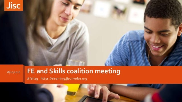 FE and Skills coalition meeting #feltag https://elearning.jiscinvolve.org 28/10/2016