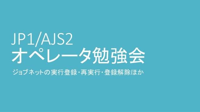 JP1/AJS2 オペレータ勉強会 ジョブネットの実行登録・再実行・登録解除ほか
