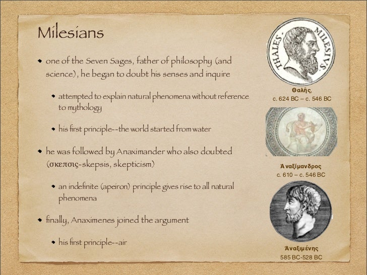where the milesians philosophers or scientists This course traces the origins of philosophy in the western tradition in the thinkers of ancient greece we begin with the presocratic natural philosophers who were active in ionia in the 6th century bce and are also credited with being the first scientists.