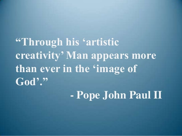 """""""Through his """"artisticcreativity"""" Man appears morethan ever in the """"image ofGod"""".""""            - Pope John Paul II"""