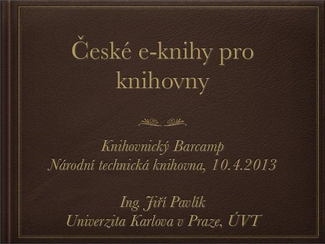 České e-knihy pro       knihovny         Knihovnický BarcampNárodní technická knihovna, 10.4.2013           Ing. Jiří Pavl...
