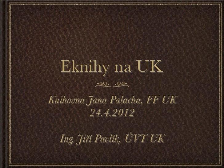 Eknihy na UKKnihovna Jana Palacha, FF UK         24.4.2012  Ing. Jiří Pavlík, ÚVT UK