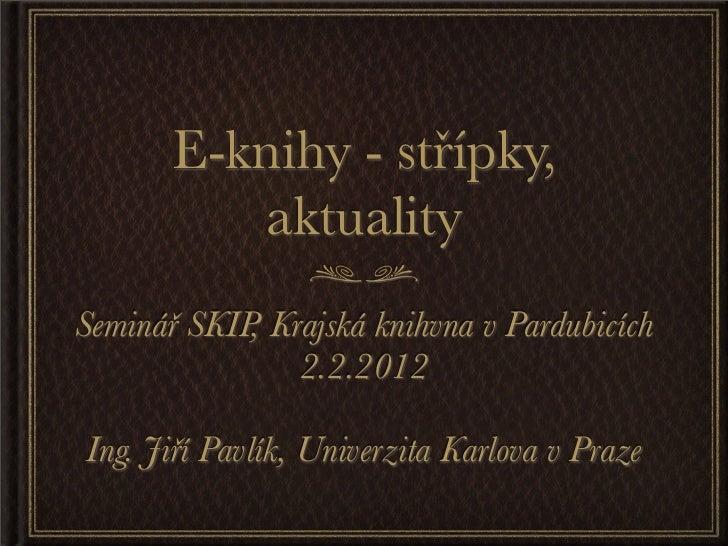 E-knihy - střípky,          aktualitySeminář SKIP, Krajská knihvna v Pardubicích                2.2.2012Ing. Jiří Pavlík, ...