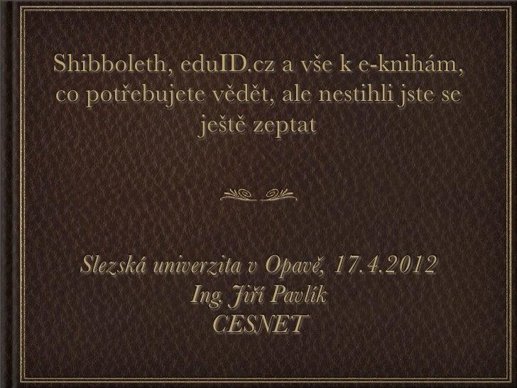 Shibboleth, eduID.cz a vše k e-knihám,co potřebujete vědět, ale nestihli jste se              ještě zeptat  Slezská univer...