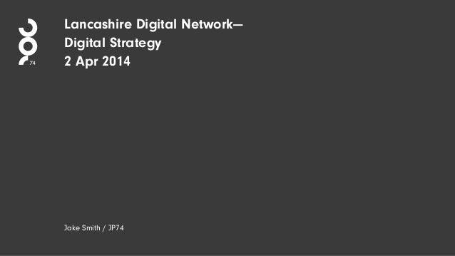 Lancashire Digital Network— Digital Strategy 2 Apr 2014 Jake Smith / JP74