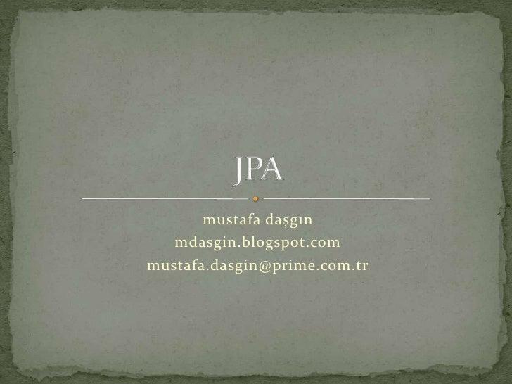 mustafa daşgın<br />mdasgin.blogspot.com<br />mustafa.dasgin@prime.com.tr<br />JPA<br />