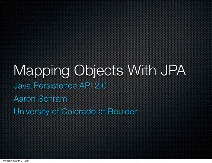 Mapping Objects With JPA         Java Persistence API 2.0         Aaron Schram         University of Colorado at BoulderTh...