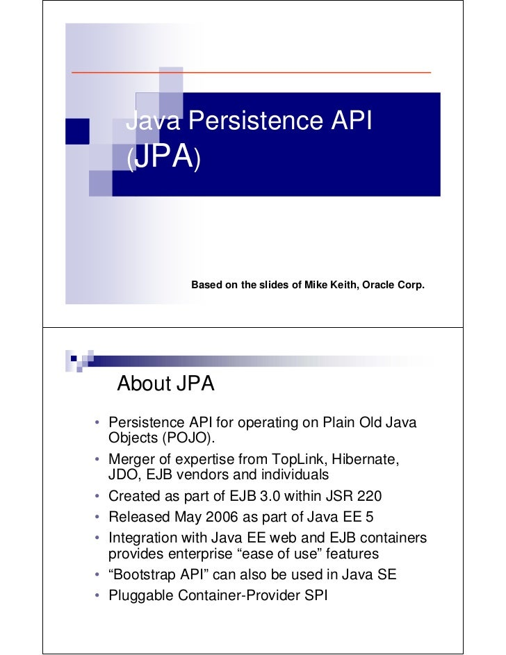Java Persistence API    (JPA)              Based on the slides of Mike Keith, Oracle Corp.   About JPA• Persistence API fo...