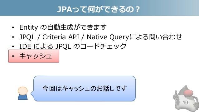 JPAって何ができるの? • Entity の自動生成ができます • JPQL / Criteria API / Native Queryによる問い合わせ • IDE による JPQL のコードチェック • キャッシュ 10 今回はキャッシュの...