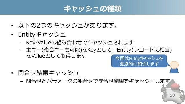 キャッシュの種類 • 以下の2つのキャッシュがあります。 • Entityキャッシュ – Key-Valueの組み合わせでキャッシュされます – 主キー(複合キーも可能)をKeyとして、Entity(レコードに相当) をValueとして取得しま...