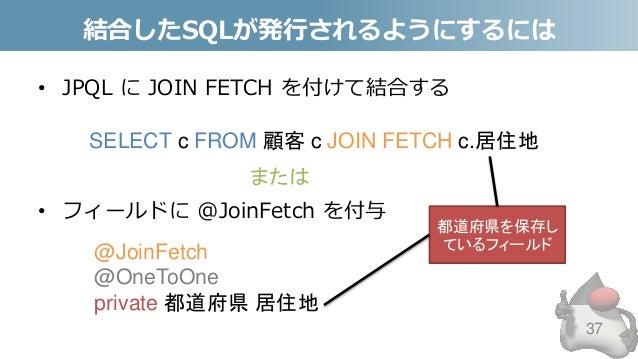 結合したSQLが発行されるようにするには • JPQL に JOIN FETCH を付けて結合する • フィールドに @JoinFetch を付与 37 SELECT c FROM 顧客 c JOIN FETCH c.居住地 @JoinFetc...