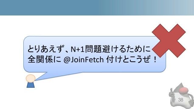 38 とりあえず、N+1問題避けるために 全関係に @JoinFetch 付けとこうぜ!