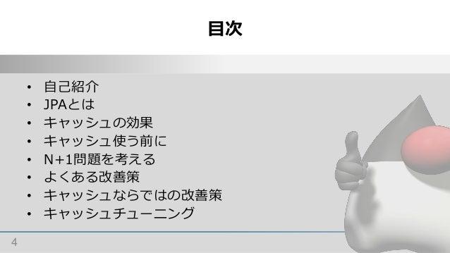 目次 4 • 自己紹介 • JPAとは • キャッシュの効果 • キャッシュ使う前に • N+1問題を考える • よくある改善策 • キャッシュならではの改善策 • キャッシュチューニング